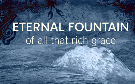 Eternal Fountain of all that rich grace 1