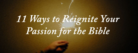 11 Ways To Reignite Your Passion For The Bible