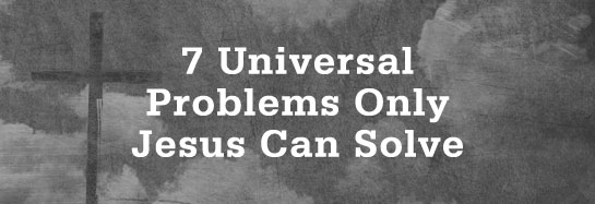 Universal, 7 Universal Problems Only Jesus Can Solve, Servants of Grace